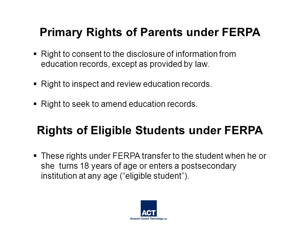 Primary Rights of Parents under FERPA  Right to consent to the disclosure of information from education records, except as provided by law.
