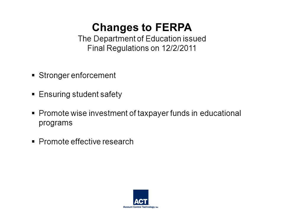  Stronger enforcement  Ensuring student safety  Promote wise investment of taxpayer funds in educational programs  Promote effective research Changes to FERPA The Department of Education issued Final Regulations on 12/2/2011