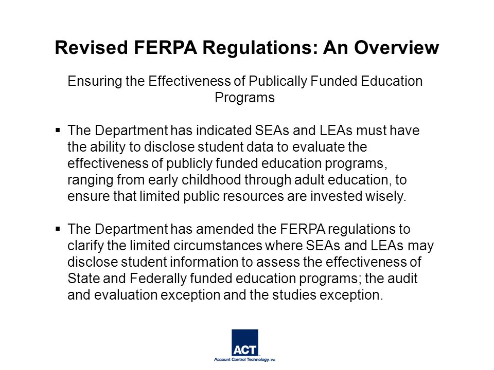 Ensuring the Effectiveness of Publically Funded Education Programs  The Department has indicated SEAs and LEAs must have the ability to disclose student data to evaluate the effectiveness of publicly funded education programs, ranging from early childhood through adult education, to ensure that limited public resources are invested wisely.