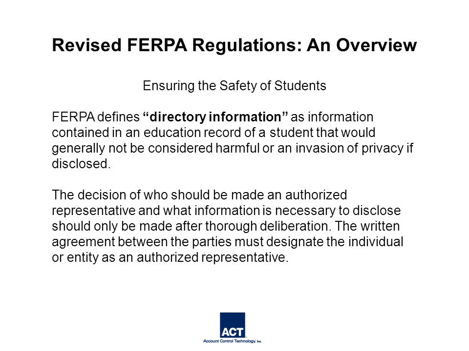 Ensuring the Safety of Students FERPA defines directory information as information contained in an education record of a student that would generally not be considered harmful or an invasion of privacy if disclosed.