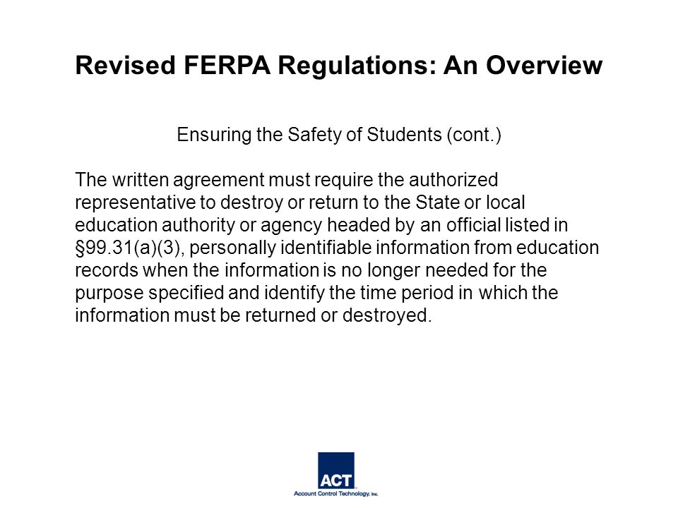 Ensuring the Safety of Students (cont.) The written agreement must require the authorized representative to destroy or return to the State or local education authority or agency headed by an official listed in §99.31(a)(3), personally identifiable information from education records when the information is no longer needed for the purpose specified and identify the time period in which the information must be returned or destroyed.