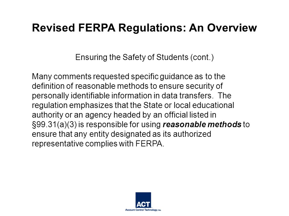 Ensuring the Safety of Students (cont.) Many comments requested specific guidance as to the definition of reasonable methods to ensure security of personally identifiable information in data transfers.