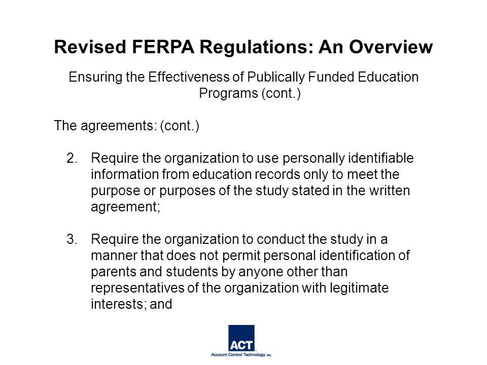 Ensuring the Effectiveness of Publically Funded Education Programs (cont.) The agreements: (cont.) 2.Require the organization to use personally identifiable information from education records only to meet the purpose or purposes of the study stated in the written agreement; 3.Require the organization to conduct the study in a manner that does not permit personal identification of parents and students by anyone other than representatives of the organization with legitimate interests; and Revised FERPA Regulations: An Overview