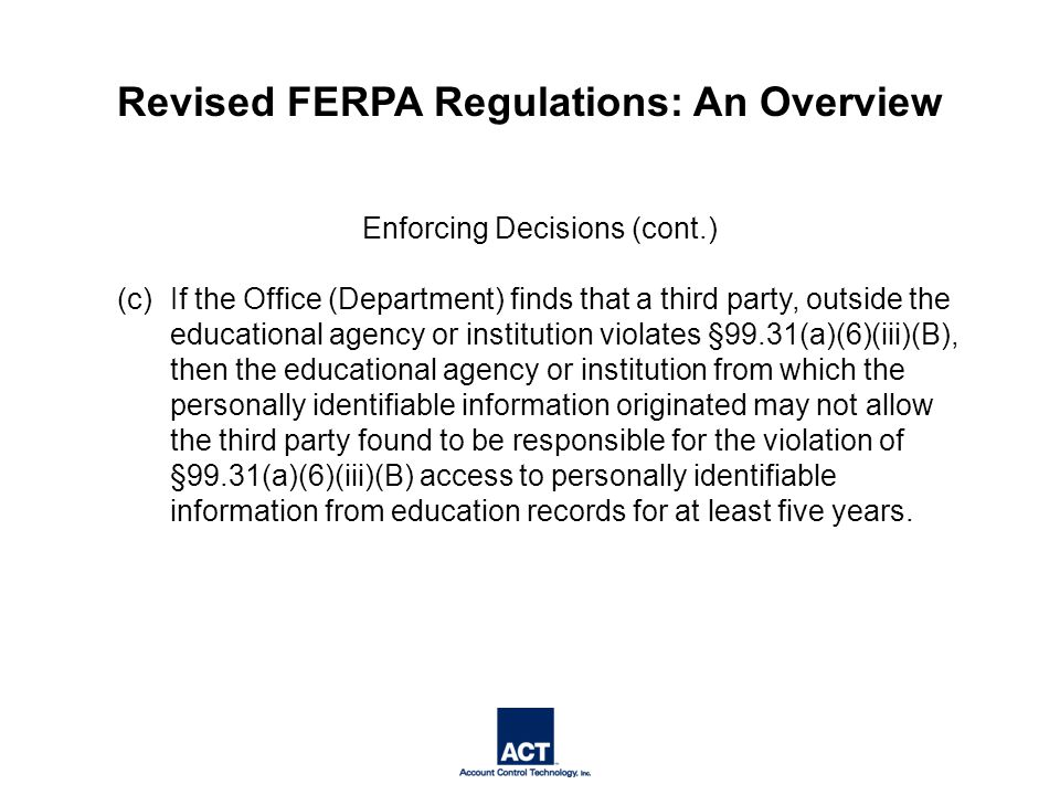Enforcing Decisions (cont.) (c) If the Office (Department) finds that a third party, outside the educational agency or institution violates §99.31(a)(6)(iii)(B), then the educational agency or institution from which the personally identifiable information originated may not allow the third party found to be responsible for the violation of §99.31(a)(6)(iii)(B) access to personally identifiable information from education records for at least five years.