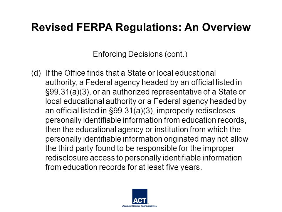 Enforcing Decisions (cont.) (d) If the Office finds that a State or local educational authority, a Federal agency headed by an official listed in §99.31(a)(3), or an authorized representative of a State or local educational authority or a Federal agency headed by an official listed in §99.31(a)(3), improperly rediscloses personally identifiable information from education records, then the educational agency or institution from which the personally identifiable information originated may not allow the third party found to be responsible for the improper redisclosure access to personally identifiable information from education records for at least five years.
