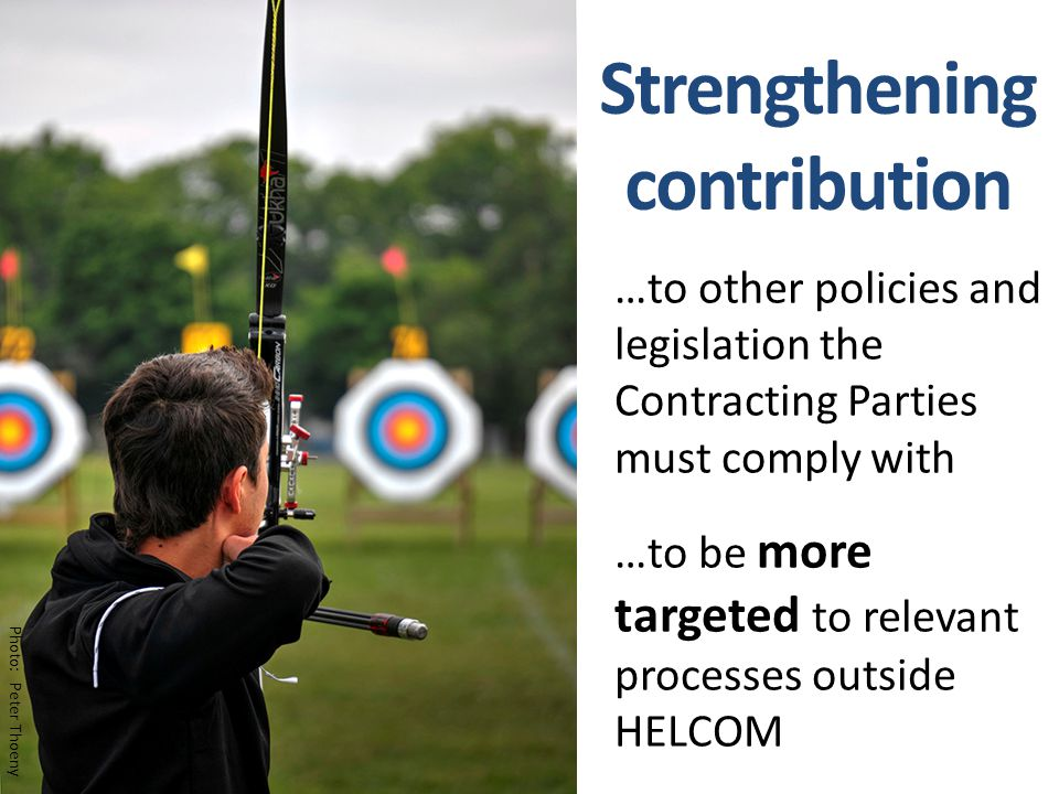 Strengthening contribution …to other policies and legislation the Contracting Parties must comply with …to be more targeted to relevant processes outside HELCOM Photo: Peter Thoeny