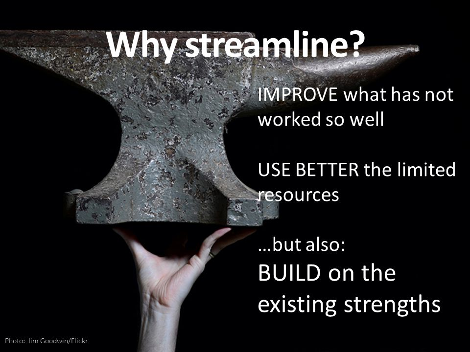 Why streamline? Photo: Jim Goodwin/Flickr IMPROVE what has not worked so well USE BETTER the limited resources …but also: BUILD on the existing streng