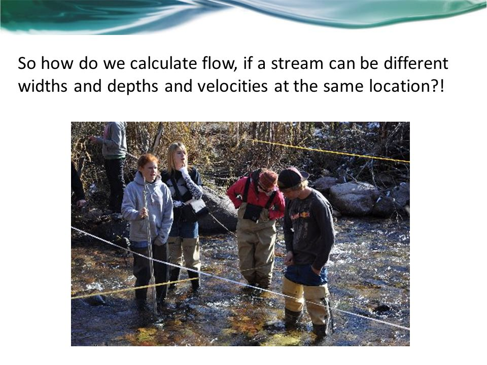So how do we calculate flow, if a stream can be different widths and depths and velocities at the same location !