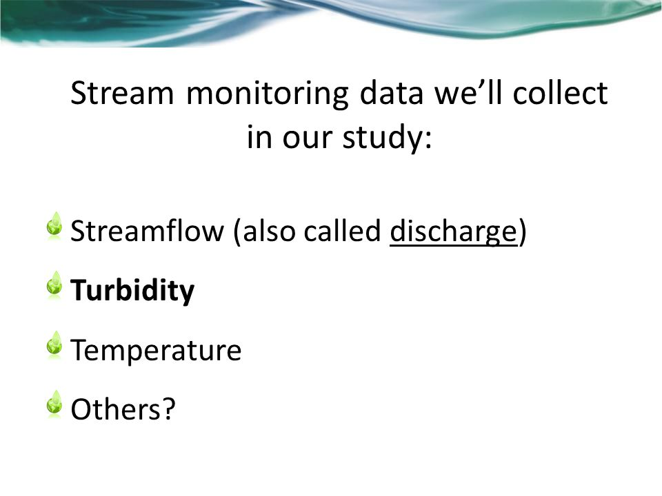 Stream monitoring data we'll collect in our study: Streamflow (also called discharge) Turbidity Temperature Others