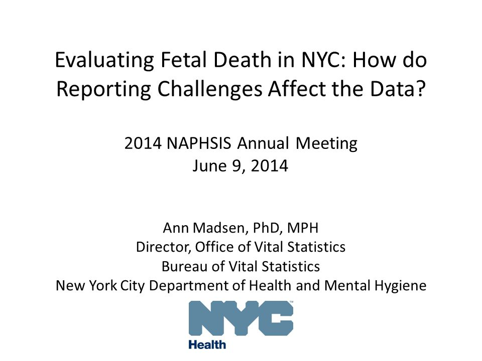 Evaluating Fetal Death in NYC: How do Reporting Challenges Affect the Data? 2014 NAPHSIS Annual Meeting June 9, 2014 Ann Madsen, PhD, MPH Director, Of
