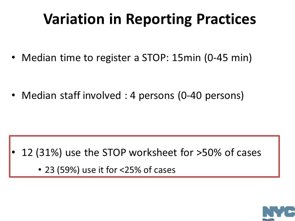 Variation in Reporting Practices Median time to register a STOP: 15min (0-45 min) Median staff involved : 4 persons (0-40 persons) 12 (31%) use the STOP worksheet for >50% of cases 23 (59%) use it for <25% of cases