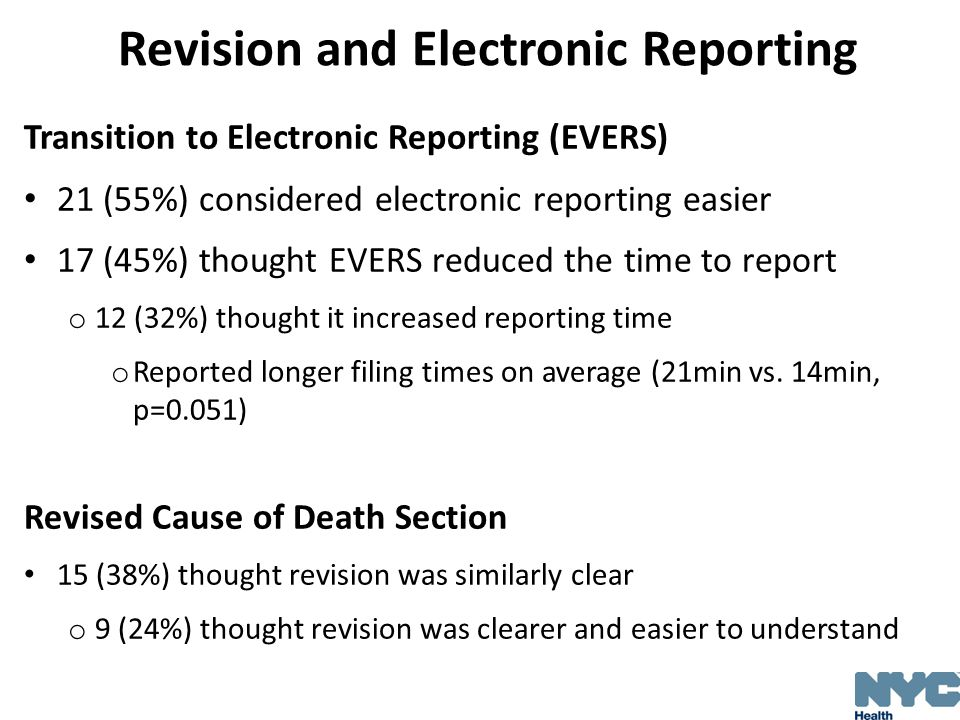 Revision and Electronic Reporting Transition to Electronic Reporting (EVERS) 21 (55%) considered electronic reporting easier 17 (45%) thought EVERS reduced the time to report o 12 (32%) thought it increased reporting time o Reported longer filing times on average (21min vs.