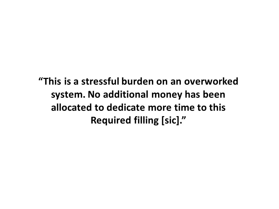"""""""This is a stressful burden on an overworked system. No additional money has been allocated to dedicate more time to this Required filling [sic]."""""""