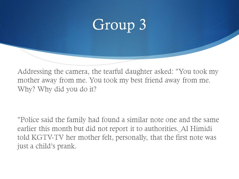 Group 3 Addressing the camera, the tearful daughter asked: You took my mother away from me.