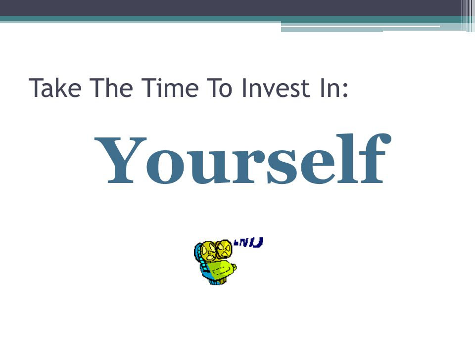 Take The Time To Invest In: Yourself