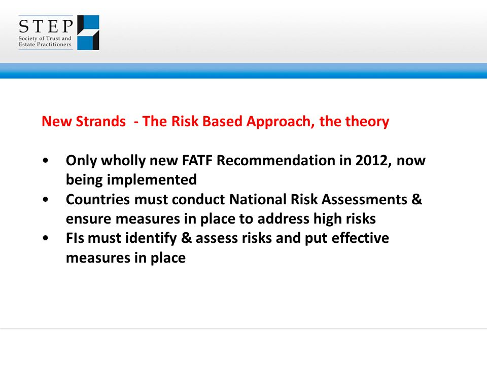 New Strands - The Risk Based Approach, the theory Only wholly new FATF Recommendation in 2012, now being implemented Countries must conduct National Risk Assessments & ensure measures in place to address high risks FIs must identify & assess risks and put effective measures in place