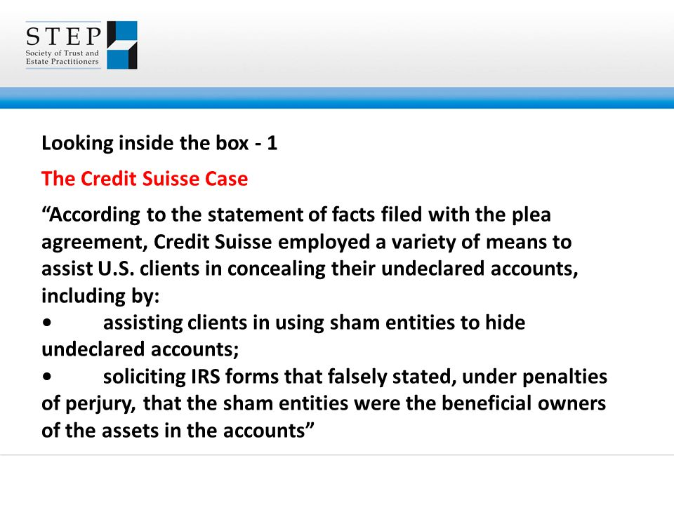 Looking inside the box - 1 The Credit Suisse Case According to the statement of facts filed with the plea agreement, Credit Suisse employed a variety of means to assist U.S.