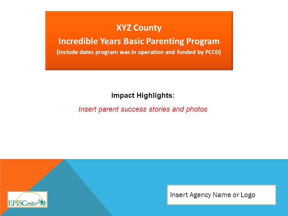 XYZ County Incredible Years Basic Parenting Program (Include dates program was in operation and funded by PCCD) XYZ County Incredible Years Basic Parenting Program (Include dates program was in operation and funded by PCCD) Insert Agency Name or Logo