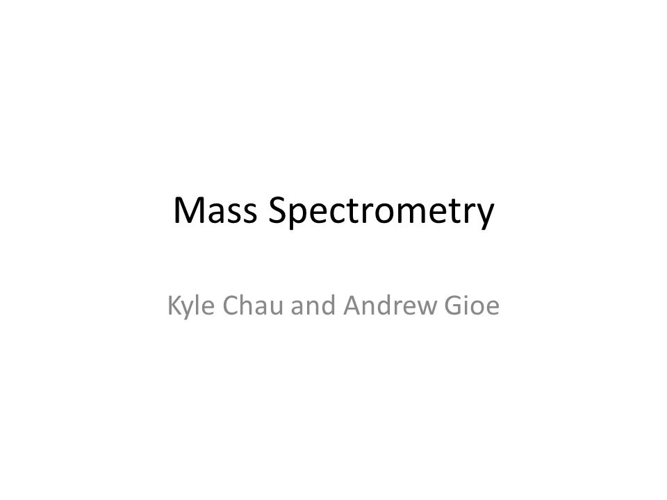 Mass Spectrometry Kyle Chau and Andrew Gioe