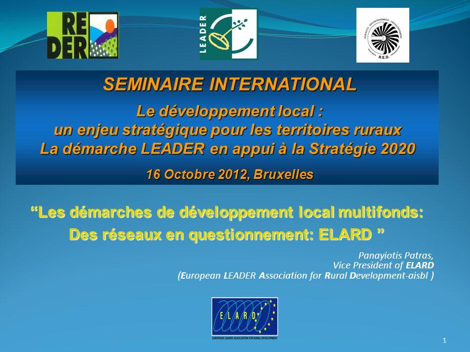 Les démarches de développement local multifonds: Des réseaux en questionnement: ELARD Panayiotis Patras, Vice President of ELARD (European LEADER Association for Rural Development-aisbl ) 1 SEMINAIRE INTERNATIONAL SEMINAIRE INTERNATIONAL Le développement local : Le développement local : un enjeu stratégique pour les territoires ruraux La démarche LEADER en appui à la Stratégie 2020 16 Octobre 2012, Bruxelles 16 Octobre 2012, Bruxelles