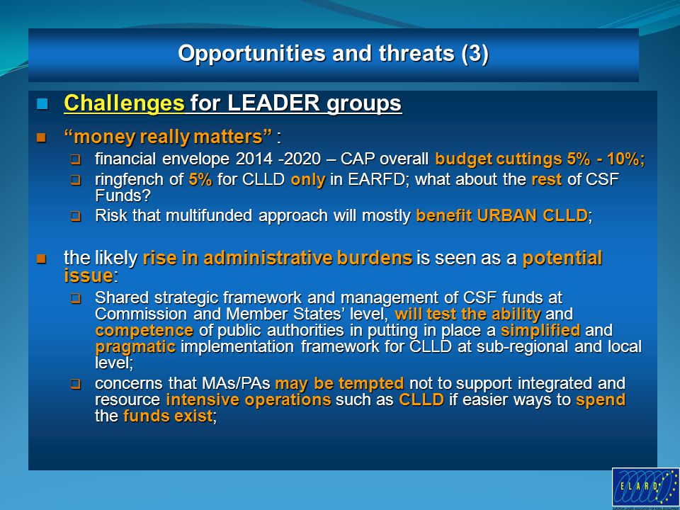 10 Challenges for LEADER groups Challenges for LEADER groups money really matters : money really matters :  financial envelope 2014 -2020 – CAP overall budget cuttings 5% - 10%;  ringfench of 5% for CLLD only in EARFD; what about the rest of CSF Funds.