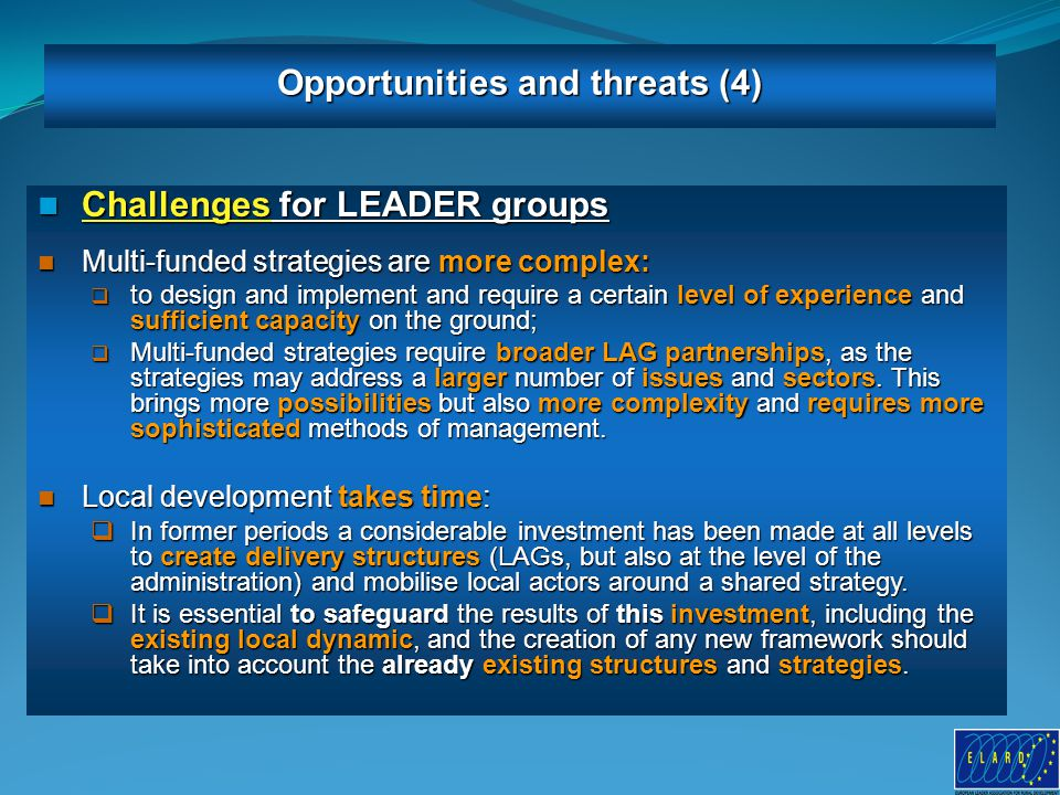 11 Challenges for LEADER groups Challenges for LEADER groups Multi-funded strategies are more complex: Multi-funded strategies are more complex:  to design and implement and require a certain level of experience and sufficient capacity on the ground;  Multi-funded strategies require broader LAG partnerships, as the strategies may address a larger number of issues and sectors.