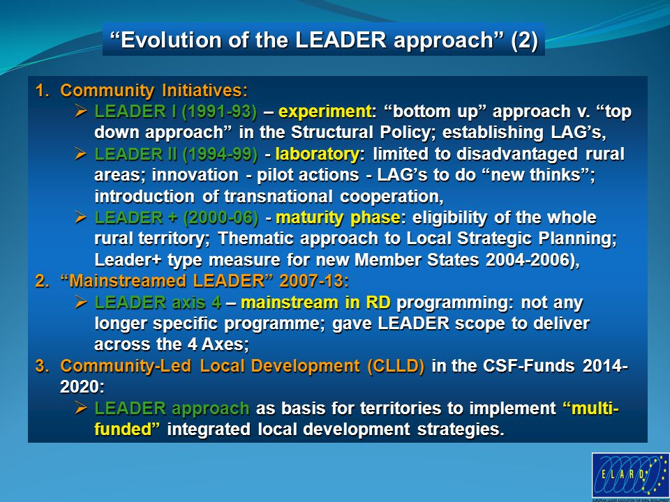 Evolution of the LEADER approach (2) 1.Community Initiatives:  LEADER I (1991-93) – experiment: bottom up approach v.