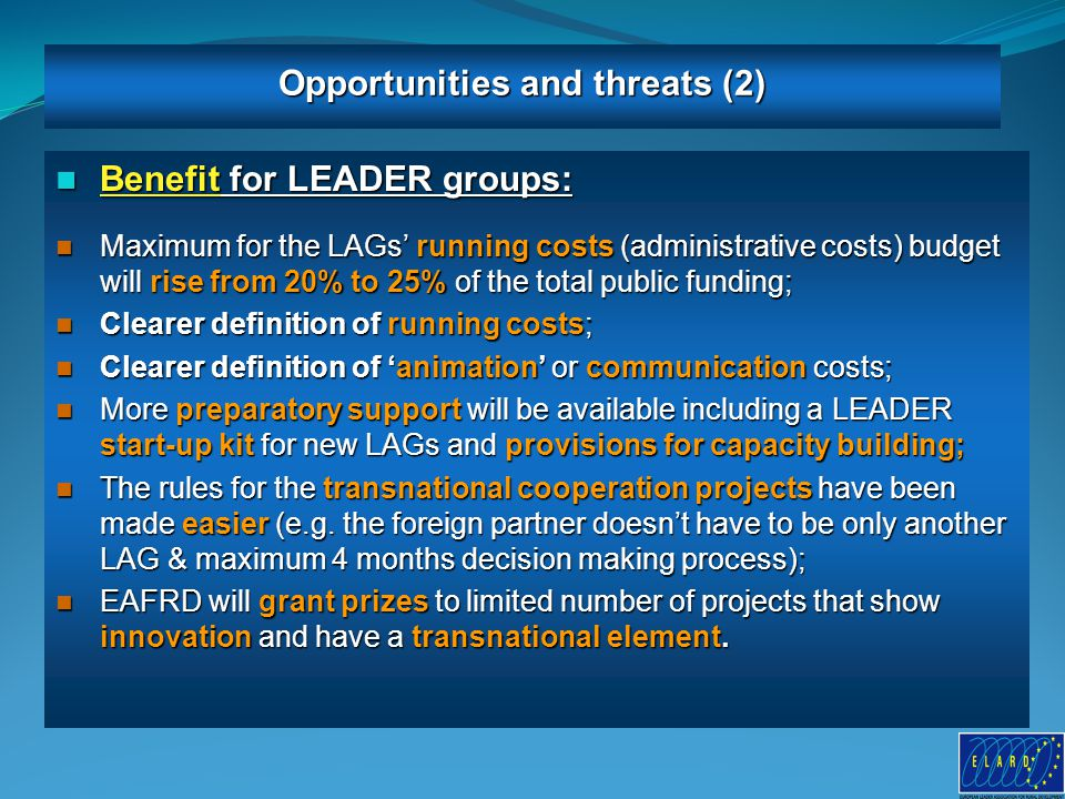 9 Benefit for LEADER groups: Benefit for LEADER groups: Maximum for the LAGs' running costs (administrative costs) budget will rise from 20% to 25% of the total public funding; Maximum for the LAGs' running costs (administrative costs) budget will rise from 20% to 25% of the total public funding; Clearer definition of running costs; Clearer definition of running costs; Clearer definition of 'animation' or communication costs; Clearer definition of 'animation' or communication costs; More preparatory support will be available including a LEADER start-up kit for new LAGs and provisions for capacity building; More preparatory support will be available including a LEADER start-up kit for new LAGs and provisions for capacity building; The rules for the transnational cooperation projects have been made easier (e.g.