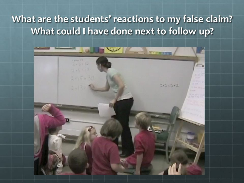 What are the students' reactions to my false claim? What could I have done next to follow up?