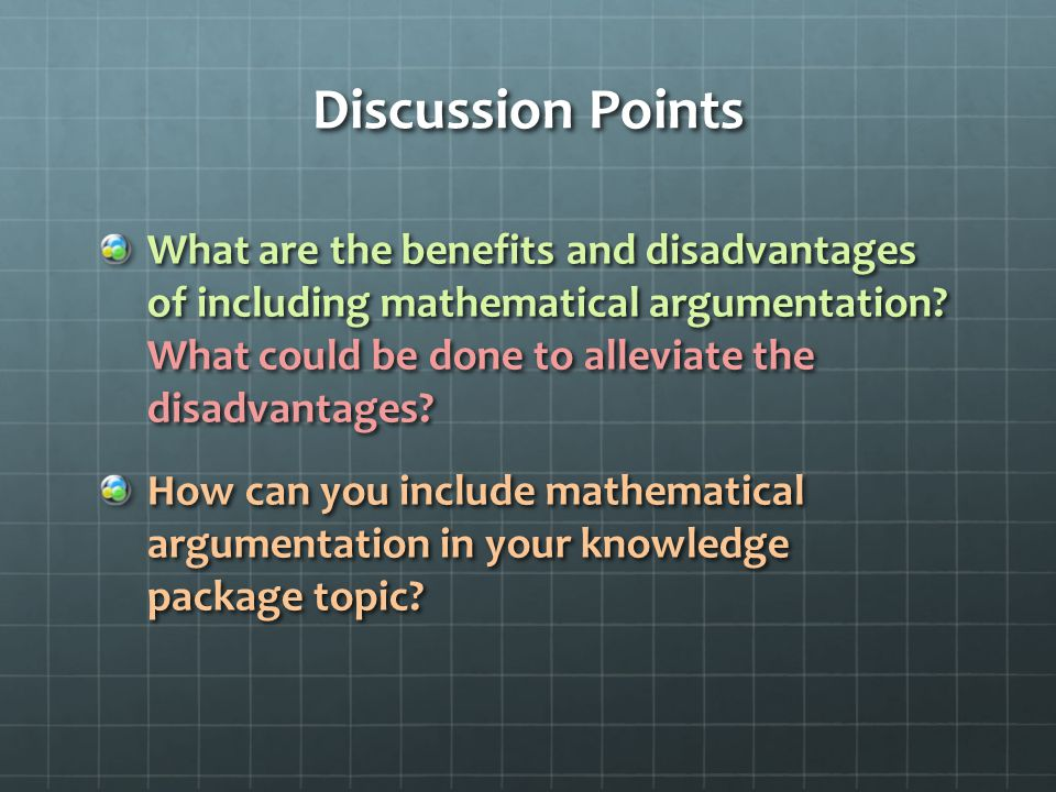 Discussion Points What are the benefits and disadvantages of including mathematical argumentation.