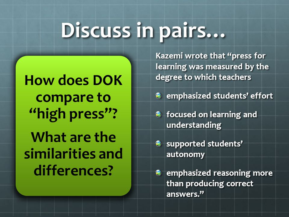 Discuss in pairs… Kazemi wrote that press for learning was measured by the degree to which teachers emphasized students' effort focused on learning and understanding supported students' autonomy emphasized reasoning more than producing correct answers. How does DOK compare to high press .