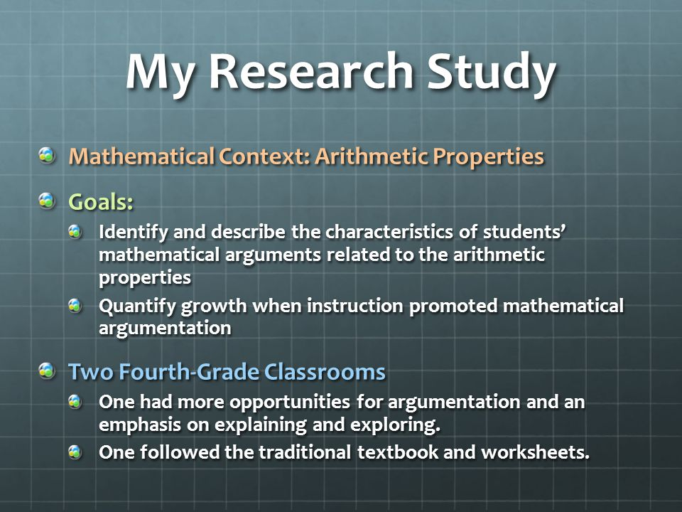 My Research Study Mathematical Context: Arithmetic Properties Goals: Identify and describe the characteristics of students' mathematical arguments related to the arithmetic properties Quantify growth when instruction promoted mathematical argumentation Two Fourth-Grade Classrooms One had more opportunities for argumentation and an emphasis on explaining and exploring.