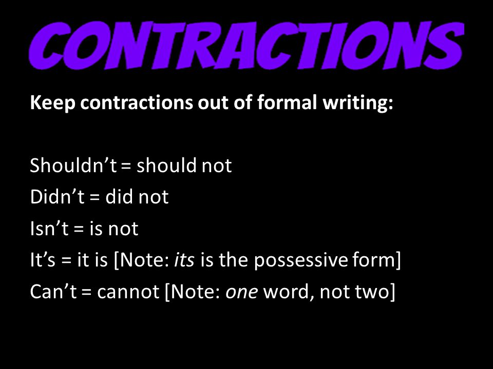 Keep contractions out of formal writing: Shouldn't = should not Didn't = did not Isn't = is not It's = it is [Note: its is the possessive form] Can't