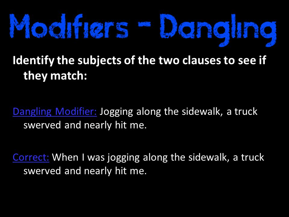 Identify the subjects of the two clauses to see if they match: Dangling Modifier: Jogging along the sidewalk, a truck swerved and nearly hit me.