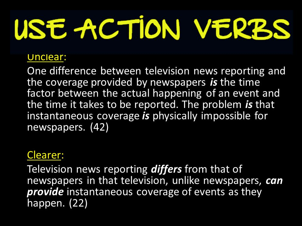Unclear: One difference between television news reporting and the coverage provided by newspapers is the time factor between the actual happening of an event and the time it takes to be reported.
