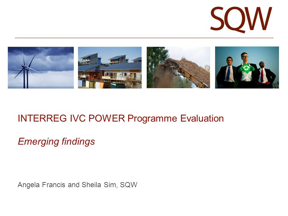 INTERREG IVC POWER Programme Evaluation Emerging findings Angela Francis and Sheila Sim, SQW
