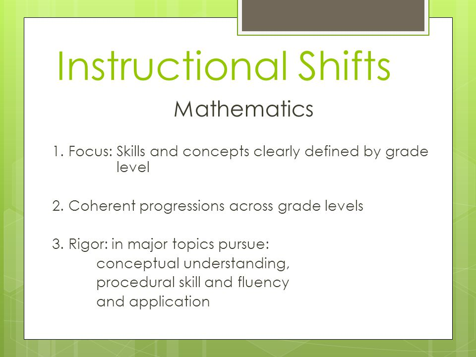 Instructional Shifts Mathematics 1. Focus: Skills and concepts clearly defined by grade level 2.