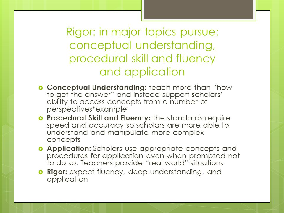 Rigor: in major topics pursue: conceptual understanding, procedural skill and fluency and application  Conceptual Understanding: teach more than how to get the answer and instead support scholars' ability to access concepts from a number of perspectives*example  Procedural Skill and Fluency: the standards require speed and accuracy so scholars are more able to understand and manipulate more complex concepts  Application: Scholars use appropriate concepts and procedures for application even when prompted not to do so.