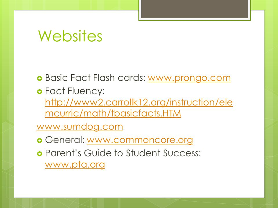 Websites  Basic Fact Flash cards: www.prongo.comwww.prongo.com  Fact Fluency: http://www2.carrollk12.org/instruction/ele mcurric/math/tbasicfacts.HTM http://www2.carrollk12.org/instruction/ele mcurric/math/tbasicfacts.HTM www.sumdog.com  General: www.commoncore.orgwww.commoncore.org  Parent's Guide to Student Success: www.pta.org www.pta.org