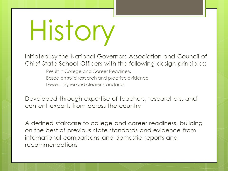 History Initiated by the National Governors Association and Council of Chief State School Officers with the following design principles: Result in College and Career Readiness Based on solid research and practice evidence Fewer, higher and clearer standards Developed through expertise of teachers, researchers, and content experts from across the country A defined staircase to college and career readiness, building on the best of previous state standards and evidence from international comparisons and domestic reports and recommendations