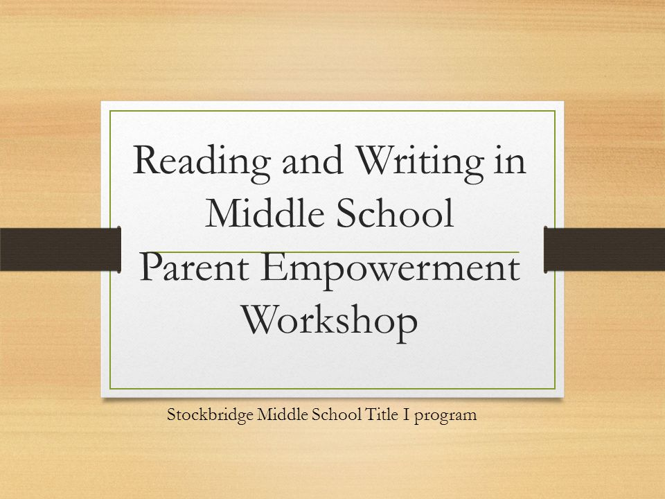Reading and Writing in Middle School Parent Empowerment Workshop Stockbridge Middle School Title I program