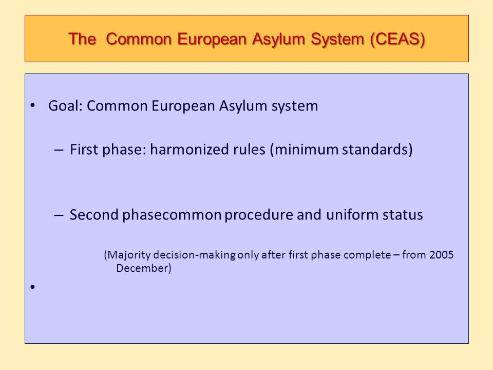 The Common European Asylum System (CEAS) Goal: Common European Asylum system – First phase: harmonized rules (minimum standards) – Second phasecommon