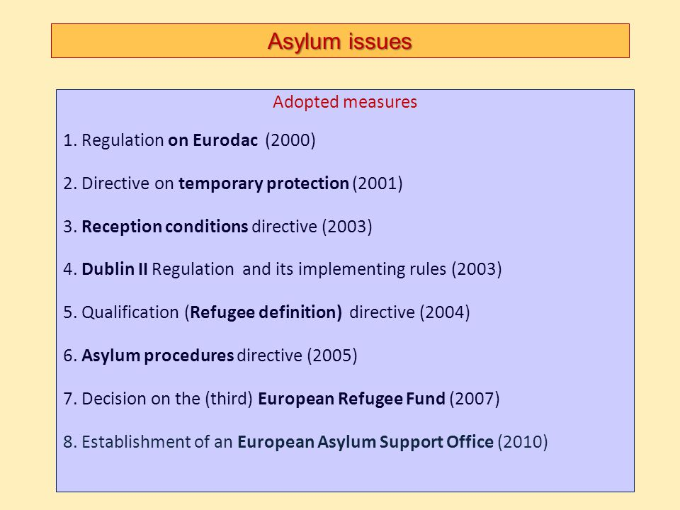 Asylum issues Adopted measures 1. Regulation on Eurodac (2000) 2. Directive on temporary protection (2001) 3. Reception conditions directive (2003) 4.
