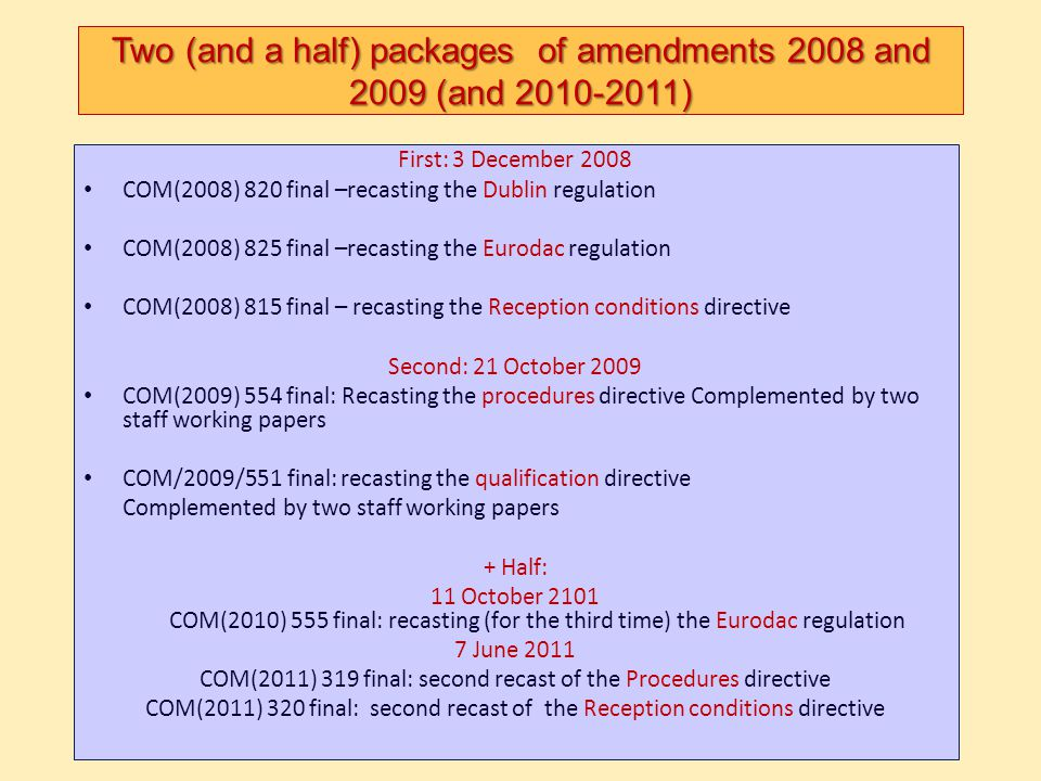 Two (and a half) packages of amendments 2008 and 2009 (and 2010-2011) First: 3 December 2008 COM(2008) 820 final –recasting the Dublin regulation COM(