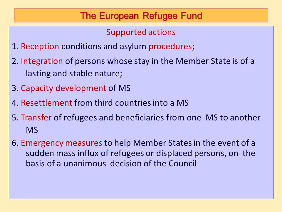 The European Refugee Fund Supported actions 1. Reception conditions and asylum procedures; 2. Integration of persons whose stay in the Member State is