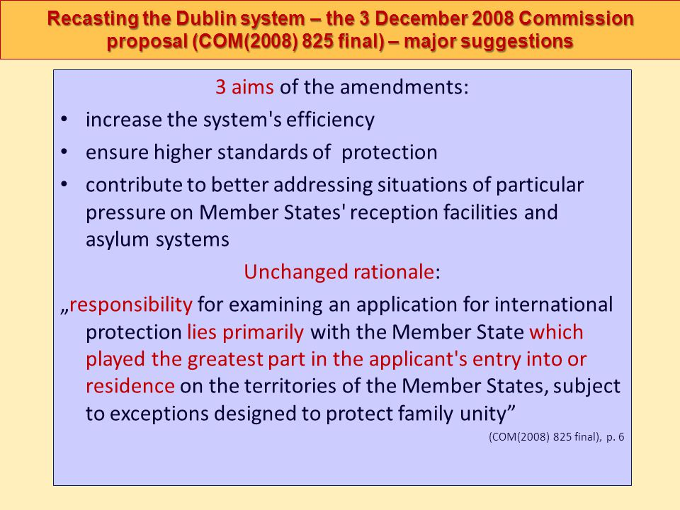 Recasting the Dublin system – the 3 December 2008 Commission proposal (COM(2008) 825 final) – major suggestions 3 aims of the amendments: increase the