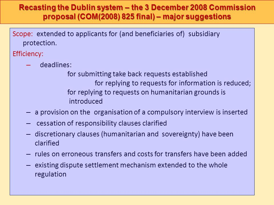 Recasting the Dublin system – the 3 December 2008 Commission proposal (COM(2008) 825 final) – major suggestions Scope: extended to applicants for (and