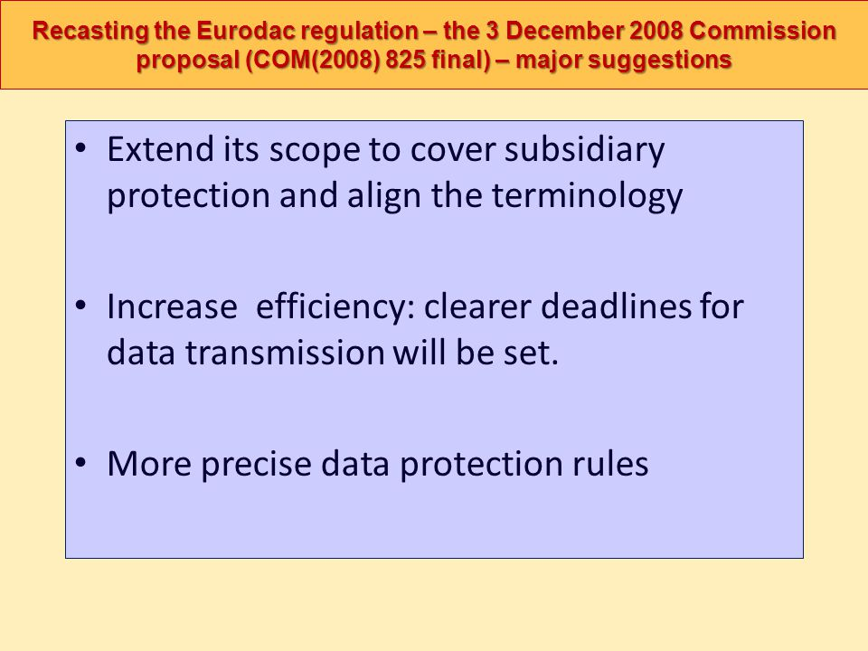 Recasting the Eurodac regulation – the 3 December 2008 Commission proposal (COM(2008) 825 final) – major suggestions Extend its scope to cover subsidi