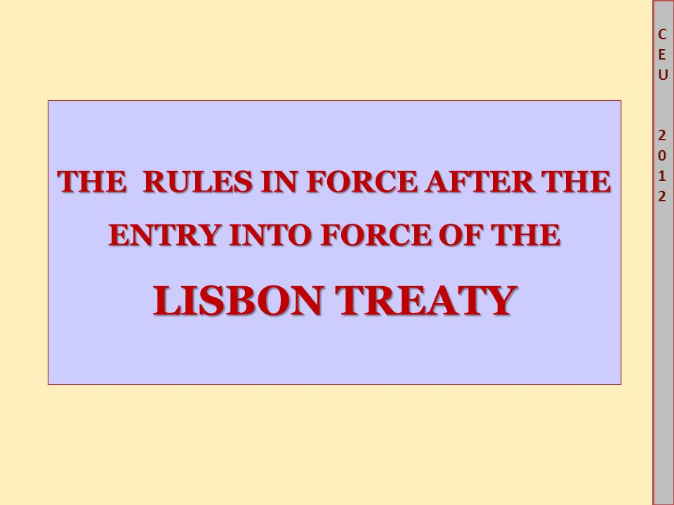 CEU2012CEU2012 THE RULES IN FORCE AFTER THE ENTRY INTO FORCE OF THE LISBON TREATY