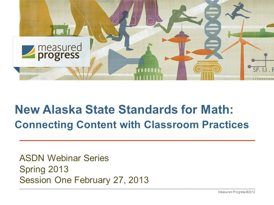 Measured Progress ©2012 New Alaska State Standards for Math: Connecting Content with Classroom Practices ASDN Webinar Series Spring 2013 Session One F